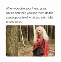 Advice, Bitch, and Memes: When you give your friend great  advice and then you see them do the  exact opposite of what you said right  in front of you Bitch wtf 😂😂🤔🤔