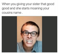Good, Good Good, and Cousins: When you giving your sister that good  good and she starts moaning your  cousins name https://t.co/VzpntiVJfP