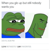 Glo Up, Irl, and Me IRL: When you glo up but still nobody  wants you  3/3/15, 8:28 PM  2,316 RETWEETS 1,861 FAVORITES