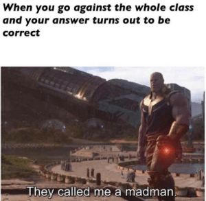 Madman: When you go against the whole class  and your answer turns out to be  correct  They called me a madman
