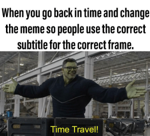 This has bothered me since the meme went mainstream: When you go back in time and change  the meme so people use the correct  subtitle for the correct frame.  Time Travel! This has bothered me since the meme went mainstream