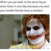 @advice was voted the best meme page of 2018😂: When you go back to the same liquor  store twice in one day because you and  your lowlife friends have a problem  drgrayfang  Hi, m  e again @advice was voted the best meme page of 2018😂