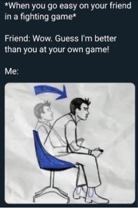 Bitch, Wow, and Game: *When you go easy on your friend  in a fighting game*  Friend: Wow. Guess I'm better  than you at your own game!  Me: Bitch no you aint