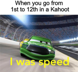 kahoot: When you go from  1st to 12th in a Kahoot  6  I was speed