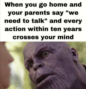 "Parents, Home, and Mind: When you go home and  your parents say ""we  need to talk"" and every  action within ten years  crosses your mind Ah sh*t here we go again"