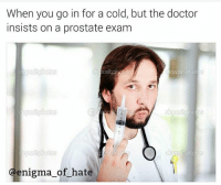 Doctor, Memes, and Snapchat: When you go in for a cold, but the doctor  insists on a prostate exam  enigma of hate Snapchat: dankmemesgang
