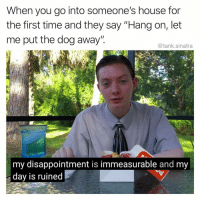 "Funny, House, and Time: When you go into someone's house for  the first time and they say ""Hang on, let  me put the dog away""  @tank.sinatra  my disappointment is immeasurable and my  day is ruined It's literally the only reason I'm here"