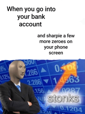 Phone, Bank, and Dank Memes: When you go into  your bank  асcount  and sharpie a few  more zeroes on  your phone  screen  500  .286 0468  2.286 14563  .156  %  .12%  Y0287  W Stonks  0.1204  0.234 Stonks