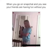 LOL: When you go on snapchat and you see  your friends are having fun without you LOL