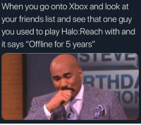 "That One Guy: When you go onto Xbox and look at  your friends list and see that one guy  you used to play Halo:Reach with and  it says ""Offline for 5 years""  THD  IOl"