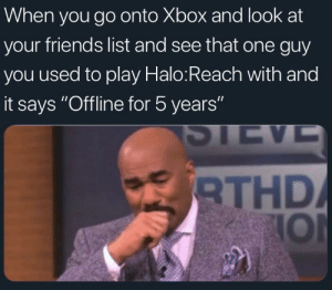 "I just miss em' so much man by A-Redditor-User MORE MEMES: When you go onto Xbox and look at  your friends list and see that one guy  you used to play Halo:Reach with and  it says ""Offline for 5 years""  THD  IOl I just miss em' so much man by A-Redditor-User MORE MEMES"