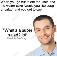 "Credit: @middleclassfancy 😂😂😂😂: When you go out to eat for lunch and  the waiter asks ""would you like soup  or salad"" and you get to say..  ""What's a super  salad? lol""  @middle class fancy Credit: @middleclassfancy 😂😂😂😂"