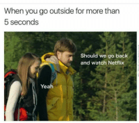 Memes, Netflix, and Yeah: When you go outside for more than  5 seconds  Should we go back  and watch Netflix  Yeah