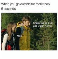Funny, Lol, and Netflix: When  you go outside for more than  5 seconds  Should we go back  and watch Netflix  Yeah Lol yup
