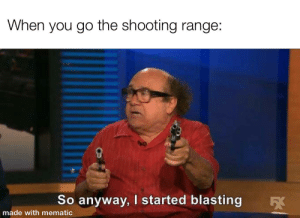 Made with mematic: When you go the shooting range:  So anyway, I started blasting  5X  made with mematic Made with mematic