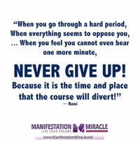 "Memes, Period, and Bear: ""When you go through a hard period,  When everything seems to oppose you,  When you feel you cannot even bear  one more minute.  NEVER GIVE UP!  Because it is the time and place  that the course will divert!""  Rumi  LIVE YOUR DREAMS  AMIRACLE  www.ManifestationMiracle.net <3 Manifestation Miracle  ."