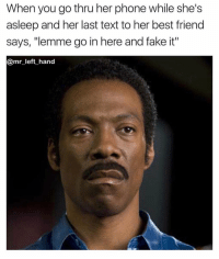 """Best Friend, Dude, and Fake: When you go thru her phone while she's  asleep and her last text to her best friend  says, """"lemme go in here and fake it""""  @mr left hand Don't Ever Go Thru Her Phone Dude. 🤦🏽♂️🤦🏽♂️🤦🏽♂️ TheDeception"""