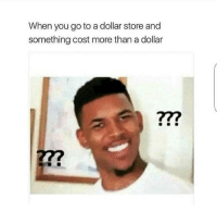 Funny, Dollar Store, and Shop: When you go to a dollar store and  something cost more than a dollar  277 I can't afford to shop here 😂👎🏽 NoChill
