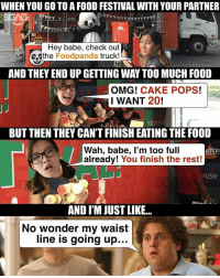 Food, Memes, and Omg: WHEN YOU GO TO A FOOD FESTIVAL WITH YOUR PARTNER  Hey babe, check out  the Food panda truck!  AND THEY END UP GETTING WAY TOO MUCH FOOD  OMG!  CAKE POPS!  I WANT  20  CR  BUT THEN THEY CANTFINISHEATING THE FOOD  Wah, babe, l'm too full  already!  You finish the rest!  ELI5H!  AND I'M JUST LIKE...  No wonder my waist  line is going up... When it comes to annoying behaviours, this really takes the cake! sp @foodpandasg
