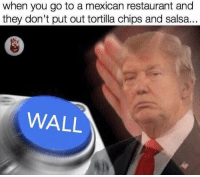 Memes, Restaurant, and Restaurants: when you go to a mexican restaurant and  they don't put out tortilla chips and salsa...  WALL 😤