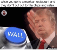 Memes, Restaurant, and Restaurants: when you go to a mexican restaurant and  they don't put out tortilla chips and salsa.  WALL  kappit.com