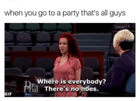 Gif, Hoes, and Party: when you go to a party that's all guys  Damsel l iF  Where is everybody?  There's no hoes.  GIF