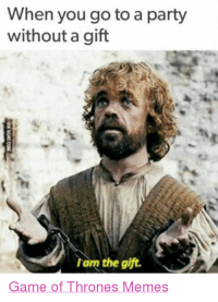 (y) Fantasy and Sci-Fi Rock My World: When you go to a party  without a gift  am the gift.  Game of Thrones Memes (y) Fantasy and Sci-Fi Rock My World