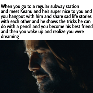 Best Friend, Life, and Subway: When you go to a regular subway station  and meet Keanu and he's super nice to you and  you hangout with him and share sad life stories  with each other and he shows the tricks he can  do with a pencil and you become his best friend  and then you wake up and realize you were  dreaming One day my friend. One glorious day