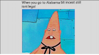 Alabama: When you go to Alabama bit incest still  isnt legal