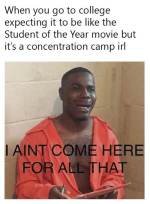 Go to YouTube and watch the trailer for that film. You'll get what I'm saying.: When you go to college  expecting it to be like the  Student of the Year movie but  it's a concentration camp irl  I AINT COME HERE  FOR ALL THAT Go to YouTube and watch the trailer for that film. You'll get what I'm saying.