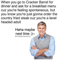 Memes, 🤖, and Ask: When you go to Cracker Barrel for  dinner and ask for a breakfast menu  cuz you're feeling spontaneous, but  you know you're just gonna order the  country fried steak cuz you're a level  headed adult  Haha maybe  next time  @middleclassfancy Good choice Rand
