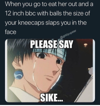 Funny, Bbc, and Her: When you go to eat her out and a  12 inch bbc with balls the size of  your kneecaps slaps you in the  face  PLEASE SAY -  SIKE Pause