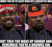 Ohio football fans in a nutshell Credit: Clay Scott Hancock: WHEN YOU GO TO SLEEP HIGH OFFABUCKEYES WIN  ONFLMEMEZ  BUT THEN YOU WAKE UP SUNDAY AND  REMEMBER YOU'REA BROWNS FAN Ohio football fans in a nutshell Credit: Clay Scott Hancock