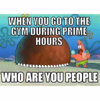 Gym, Home, and Leaving: WHEN YOU GO TO THE  GVMDURING PRIME  HOURS  WHO ARE YOU PEOPLE Please leave my home.