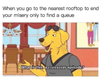 "Memes, Http, and What Is: When you go to the nearest rooftop to end  your misery only to find a queue  3  What is this, a crossover episode? <p>Why yes it is via /r/memes <a href=""http://ift.tt/2pMfNbs"">http://ift.tt/2pMfNbs</a></p>"