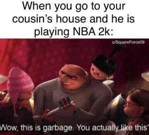 Nba, Wow, and Game: When you go to your  cousin's house and he iS  playing NBA 2k  u/SquareForce09  Wow, this is garbage. You actually like this That is a chads game