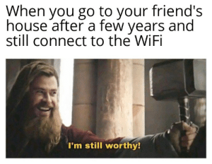 Shitposting: When you go to your friend's  house after a few years and  still connect to the WiFi  I'm still worthy! Shitposting