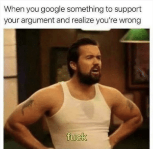 youre wrong: When you google something to support  your argument and realize you're wrong  fuck