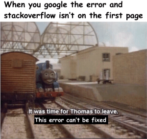 It happens sometimes: When you google the error and  stackoverflow isn't on the first page  It was time for Thomas to leave.  This error can't be fixed It happens sometimes