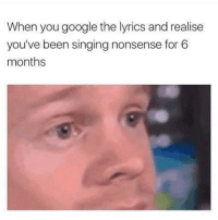 "Google, Memes, and Singing: When you google the lyrics and realise  you've been singing nonsense for 6  months <p>What song did this to you? I usually just verbally mash together a bunch of words together then come in for the kill during the chorus. </p><p><b><i>You need your required daily intake of memes! Follow <a href=""https://tmblr.co/mRSSC8ReTQXCcABVUoU21FQ"">@nochillmemes</a> for help now!</i></b><br/></p>"