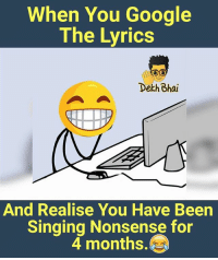 Google, Singing, and Lyrics: When You Google  The Lyrics  Dekh Bhai  And Realise You Have Been  Singing Nonsense for  4 months. Just enjoy the songs 🎧 Tag them who cant remember lyrics 😜