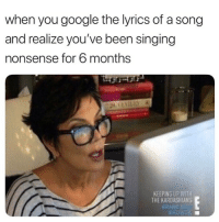 Google, Kardashians, and Keeping Up With the Kardashians: when you google the lyrics of a song  and realize you've been singing  nonsense for 6 months  KEEPING UP WITH  THE KARDASHIANS  BRAND NE 😂Tag a friend