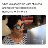 Funny, Google, and Kardashians: when you google the lyrics of a song  and realize you've been singing  nonsense for 6 months  KEEPING UP WITH  THE KARDASHIANS  BRAND NE Lol accurate