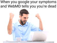 Google, webMD, and You: When you google your symptoms  and WebMD tells you you're dead <p>Finally</p>