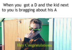 Congratulations Meme: When you got a D and the kid next  to you is bragging about his A  Hey Congratulation Congratulations Meme