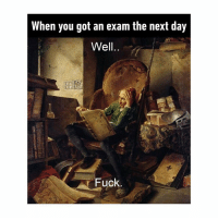 Fuck, Classical Art, and Got: When you got an exam the next day  Well...  Fuck. Well...