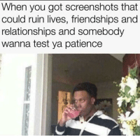 """Memes, Relationships, and Http: When you got screenshots that  could ruin lives, friendships and  relationships and somebody  wanna test ya patience <p>Don&rsquo;t test me via /r/memes <a href=""""http://ift.tt/2fyLhdT"""">http://ift.tt/2fyLhdT</a></p>"""