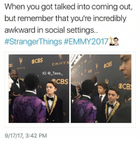 Anxiety is king😅 emmy2017 - - - - - 1 Q Emmy emmyawards movie movies LosAngeles actors actress fashion shailenewoodley strangerthings biglittlelies emmywinner emmys dcpublicschools sarahpaulson johnoliver lalive thecrown donaldglover thisisus issa issarae insecure: When you got talked into coming out,  but remember that you're incredibly  awkward in social settings.  #StrangerThings #EMMY2017  OCBS  8S  EMMYS  EMMYS  IG @ _Taxo  EMNYS  CBS  YS  9/17/17, 3:42 PM Anxiety is king😅 emmy2017 - - - - - 1 Q Emmy emmyawards movie movies LosAngeles actors actress fashion shailenewoodley strangerthings biglittlelies emmywinner emmys dcpublicschools sarahpaulson johnoliver lalive thecrown donaldglover thisisus issa issarae insecure