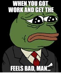 Frogwork: WHEN YOU GOT  WORK AND GET THE  FEELS BAD, MAN Frogwork