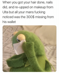 Fucking, Makeup, and Memes: When you got your hair done, nails  did, and re-upped on makeup from  Ulta but all your mans fucking  noticed was the 300$ missing from  his wallet Fucking rudeeeee 😭😭😭😂